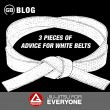 3 Pieces of Advice for White Belts