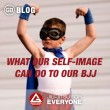 What Our Self-Image Can Do To Our BJJ